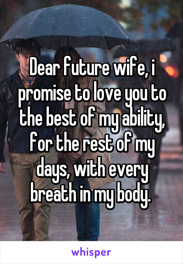 Dear future wife, i promise to love you to the best of my
