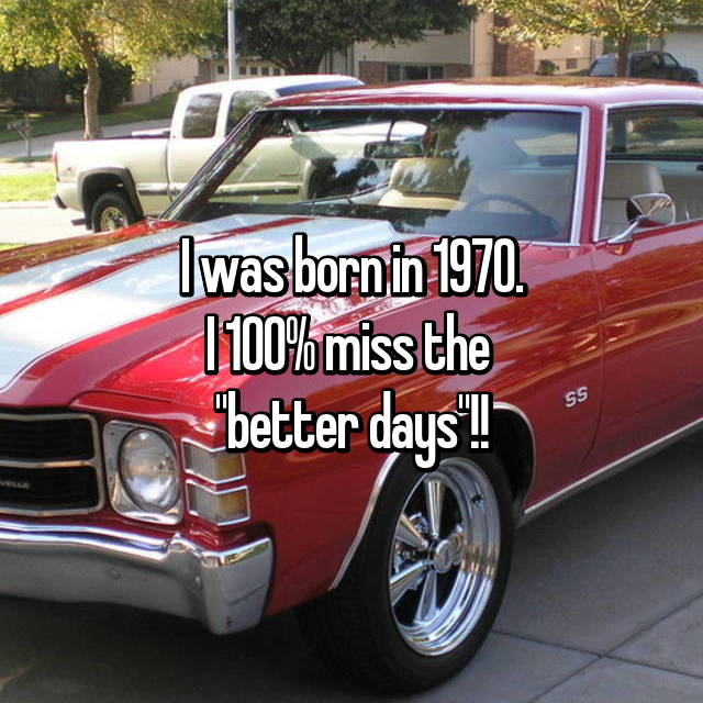 "I was born in 1970. I 100% miss the  ""better days""!!"