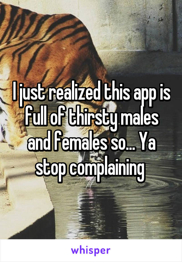 I just realized this app is full of thirsty males and females so... Ya stop complaining