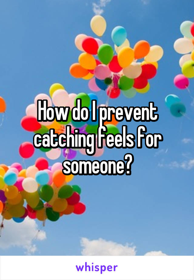 How do I prevent catching feels for someone?