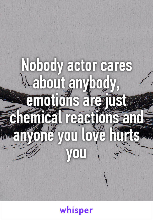 Nobody actor cares about anybody, emotions are just chemical reactions and anyone you love hurts you