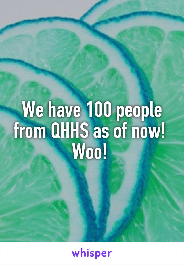 We have 100 people from QHHS as of now!  Woo!