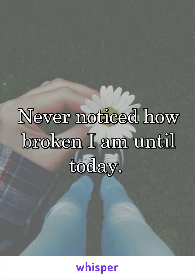 Never noticed how broken I am until today.