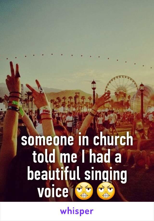 someone in church told me I had a beautiful singing voice 😬😬