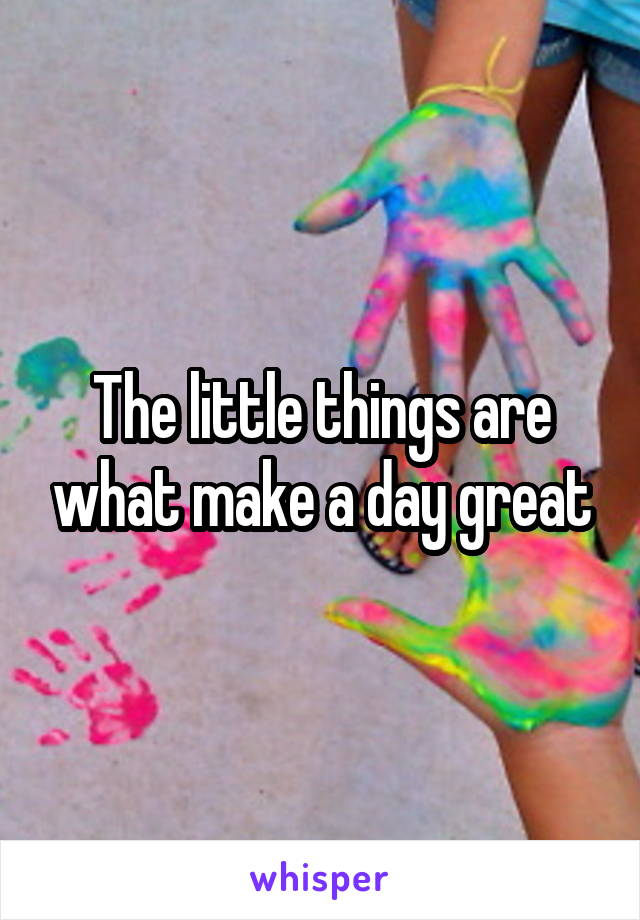 The little things are what make a day great