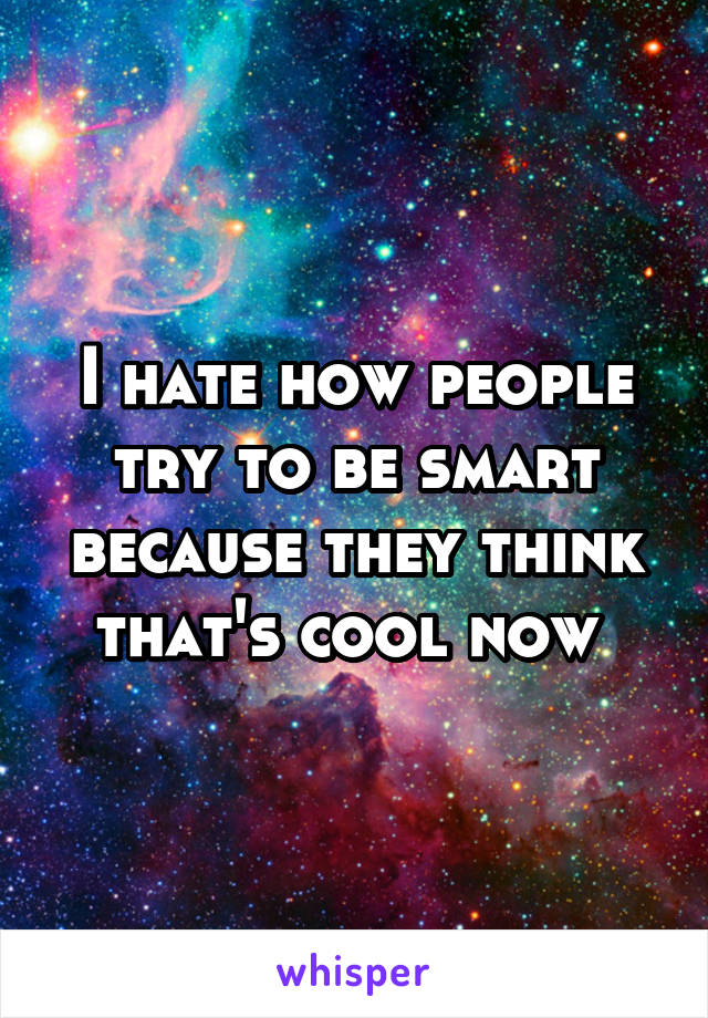 I hate how people try to be smart because they think that's cool now