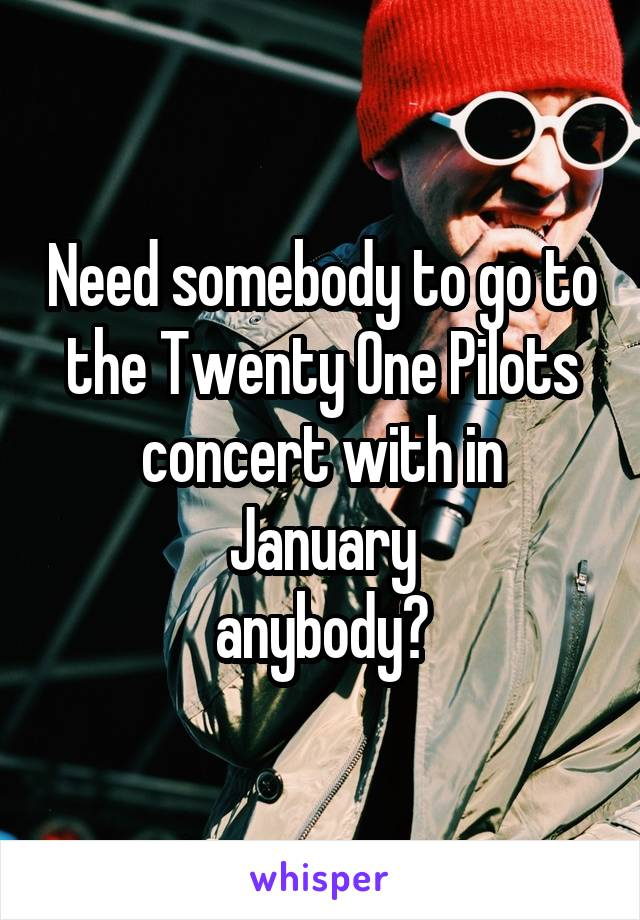 Need somebody to go to the Twenty One Pilots concert with in January anybody?