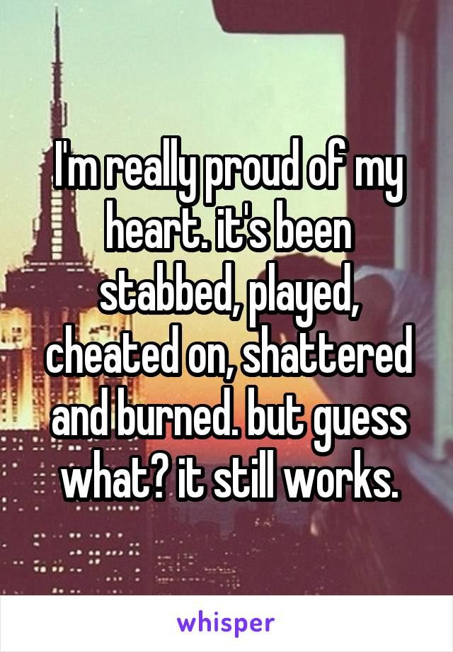 I'm really proud of my heart. it's been stabbed, played, cheated on, shattered and burned. but guess what? it still works.