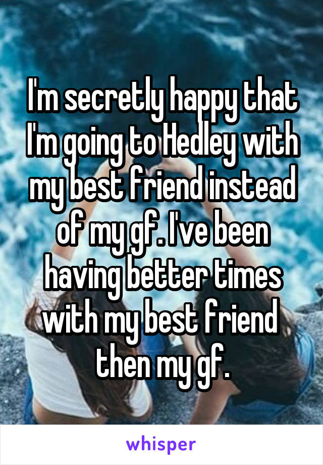 I'm secretly happy that I'm going to Hedley with my best friend instead of my gf. I've been having better times with my best friend  then my gf.