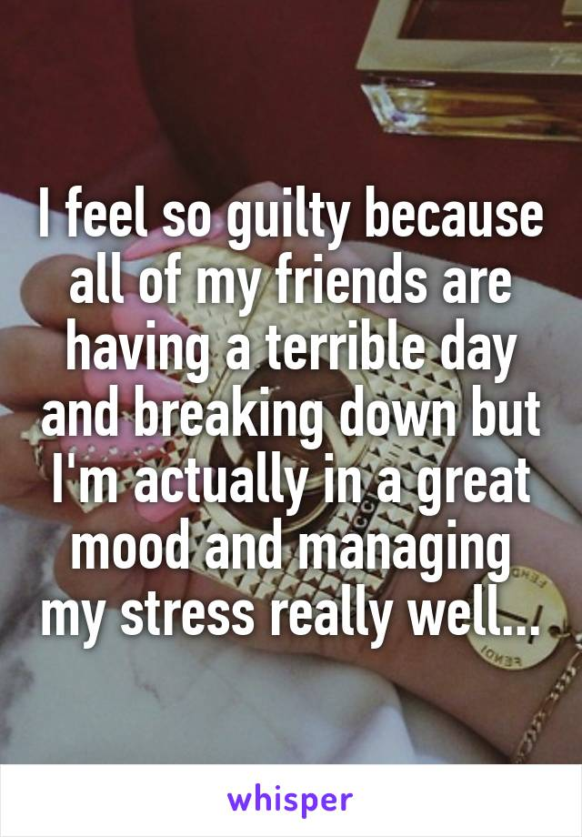 I feel so guilty because all of my friends are having a terrible day and breaking down but I'm actually in a great mood and managing my stress really well...