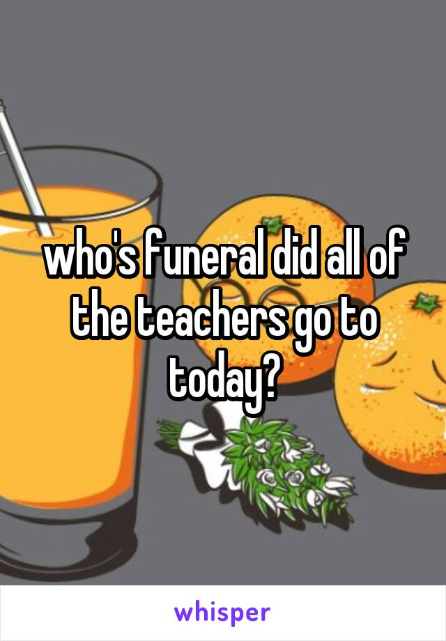 who's funeral did all of the teachers go to today?