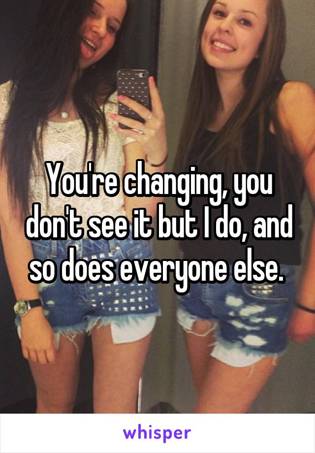 You're changing, you don't see it but I do, and so does everyone else.