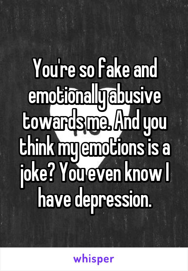 You're so fake and emotionally abusive towards me. And you think my emotions is a joke? You even know I have depression.