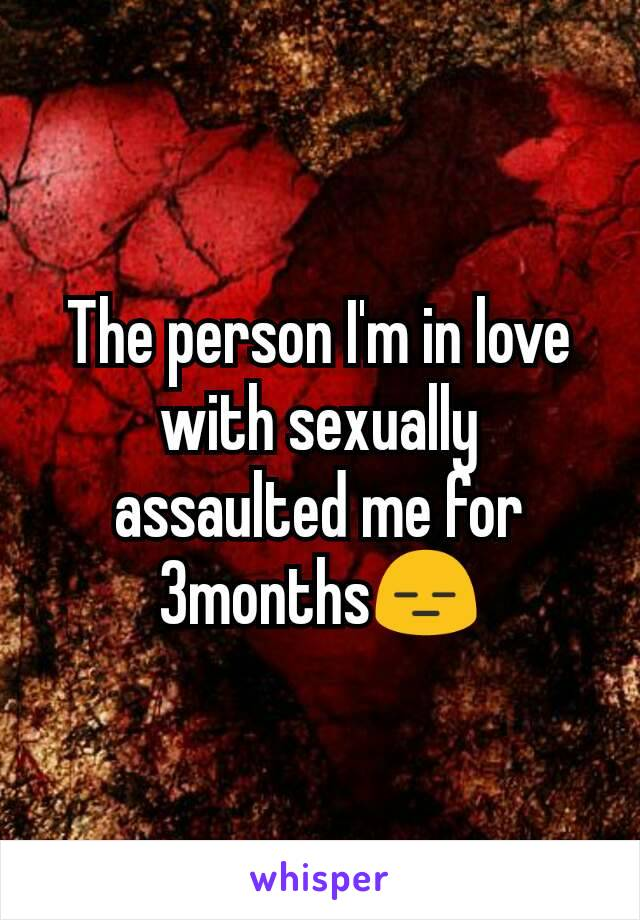 The person I'm in love with sexually assaulted me for 3months😑