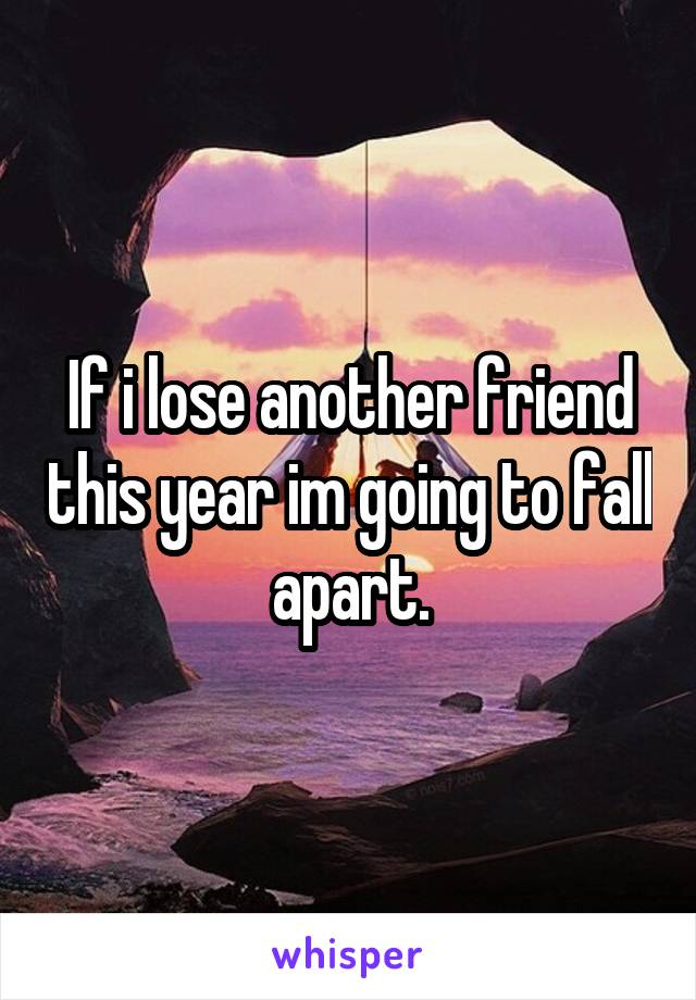 If i lose another friend this year im going to fall apart.
