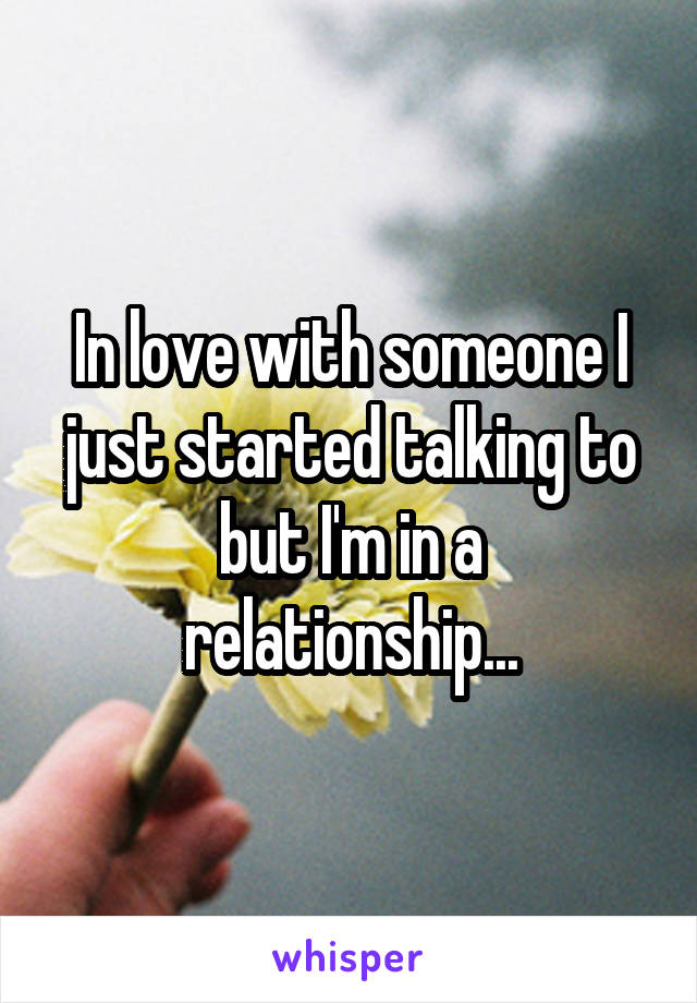In love with someone I just started talking to but I'm in a relationship...