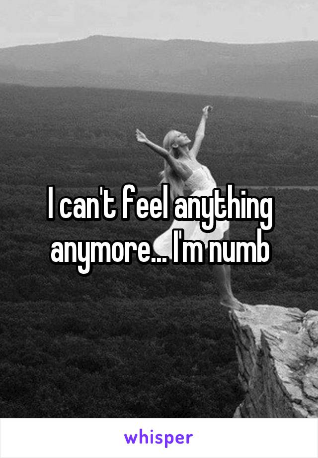I can't feel anything anymore... I'm numb