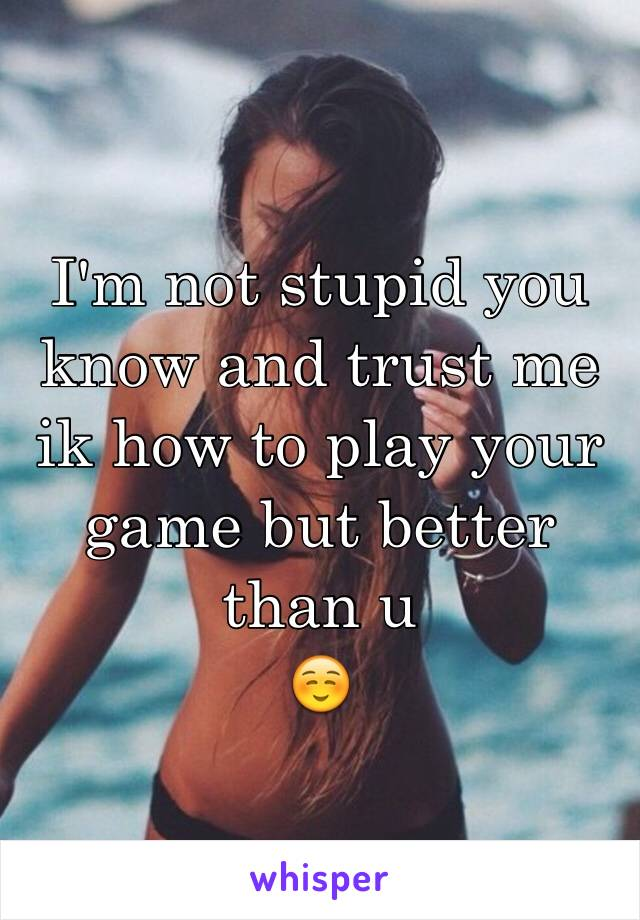 I'm not stupid you know and trust me ik how to play your game but better than u  ☺️