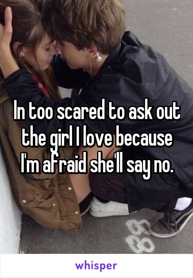 In too scared to ask out the girl I love because I'm afraid she'll say no.