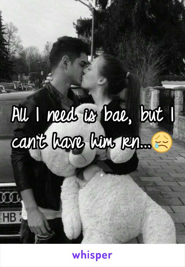 All I need is bae, but I can't have him rn...😢