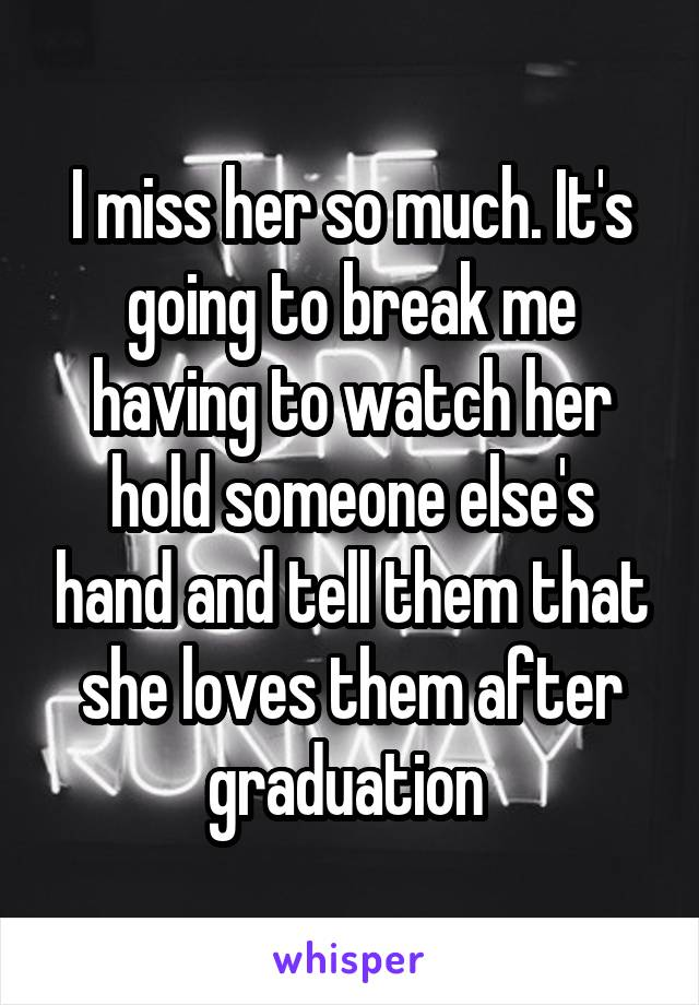 I miss her so much. It's going to break me having to watch her hold someone else's hand and tell them that she loves them after graduation