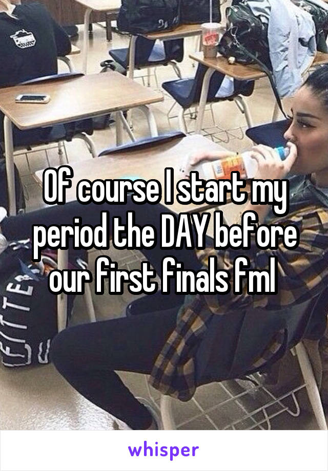 Of course I start my period the DAY before our first finals fml