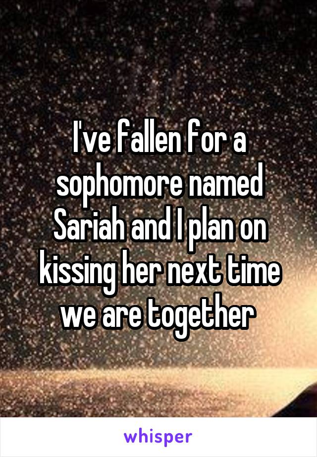 I've fallen for a sophomore named Sariah and I plan on kissing her next time we are together