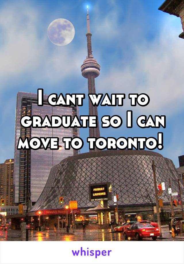 I cant wait to graduate so I can move to toronto!