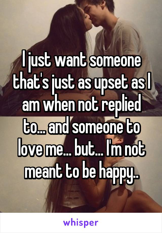 I just want someone that's just as upset as I am when not replied to... and someone to love me... but... I'm not meant to be happy..