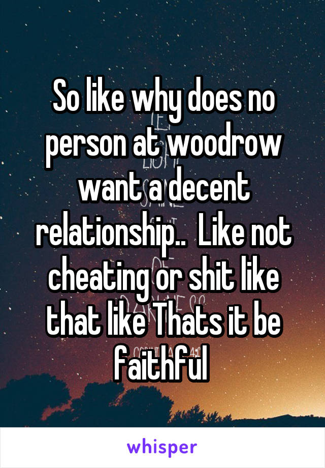 So like why does no person at woodrow want a decent relationship..  Like not cheating or shit like that like Thats it be faithful
