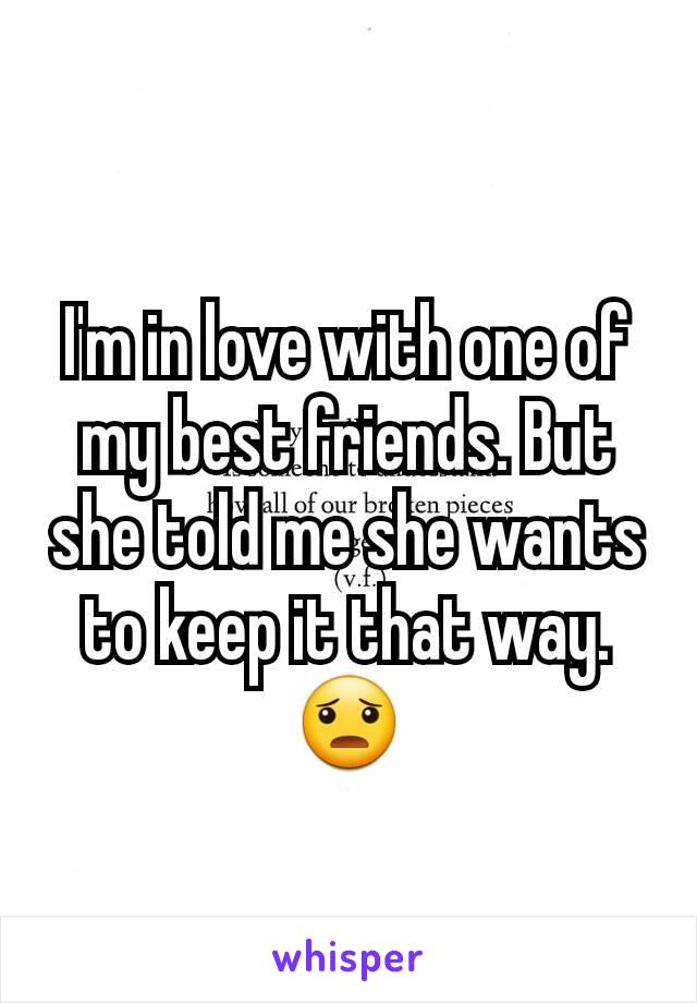 I'm in love with one of my best friends. But she told me she wants to keep it that way. 😦