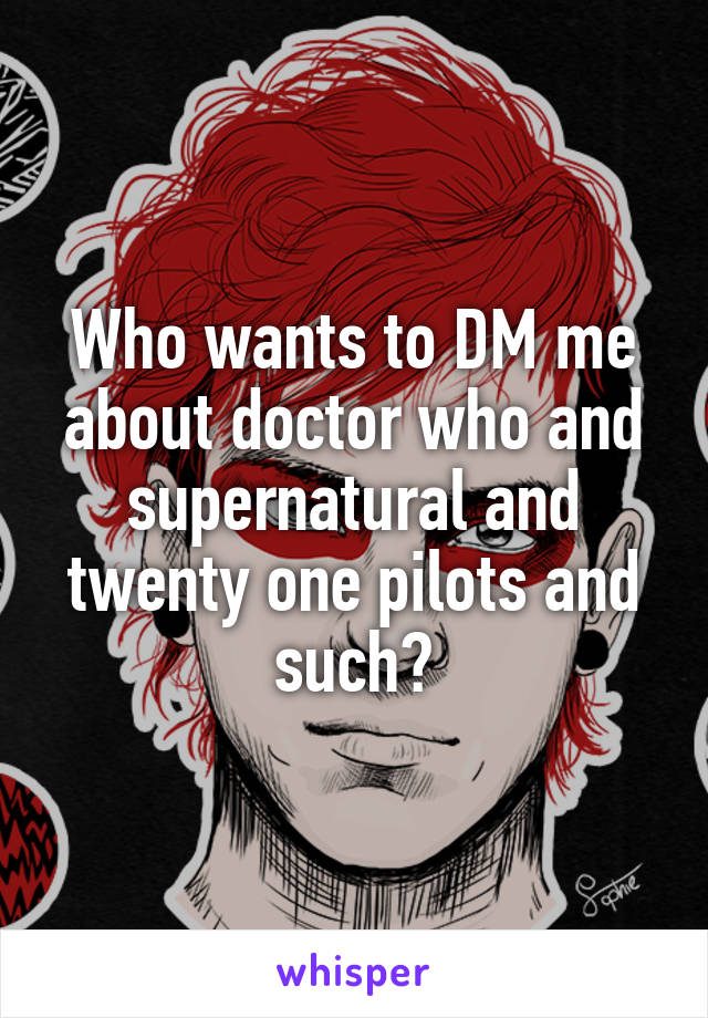 Who wants to DM me about doctor who and supernatural and twenty one pilots and such?