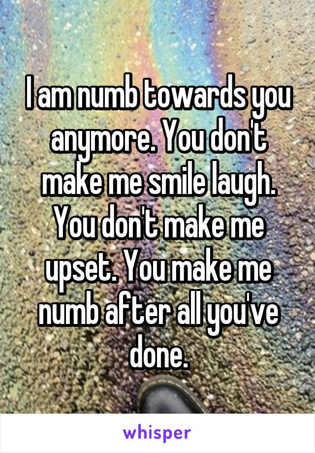 I am numb towards you anymore. You don't make me smile laugh. You don't make me upset. You make me numb after all you've done.