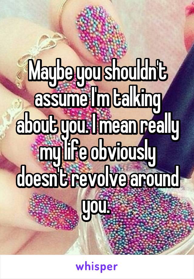 Maybe you shouldn't assume I'm talking about you. I mean really my life obviously doesn't revolve around you.