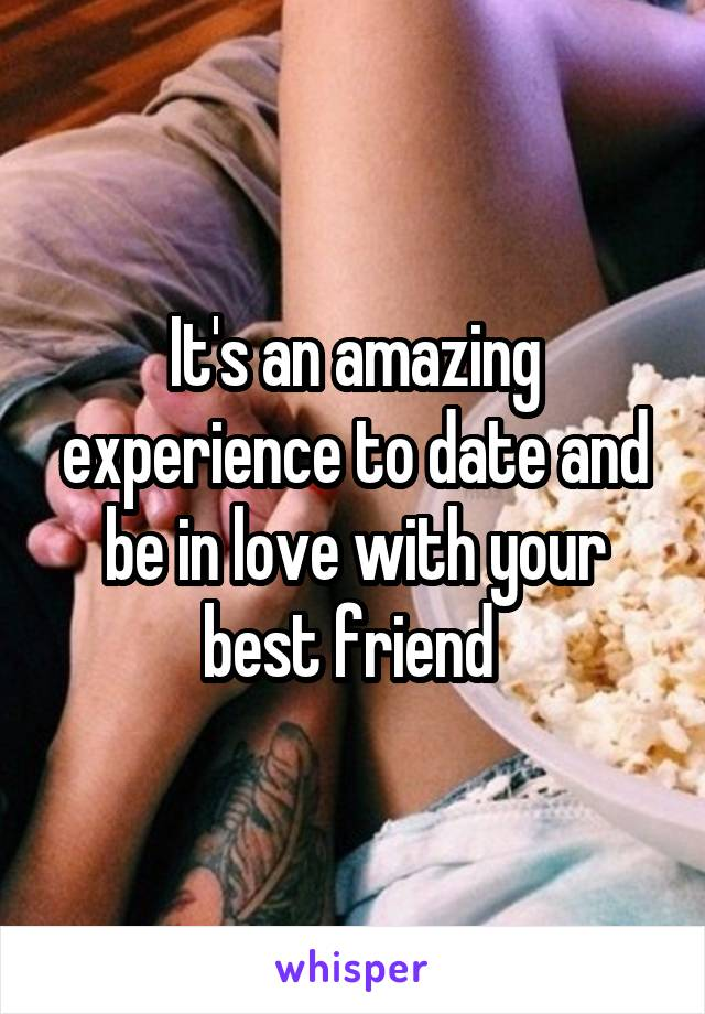 It's an amazing experience to date and be in love with your best friend