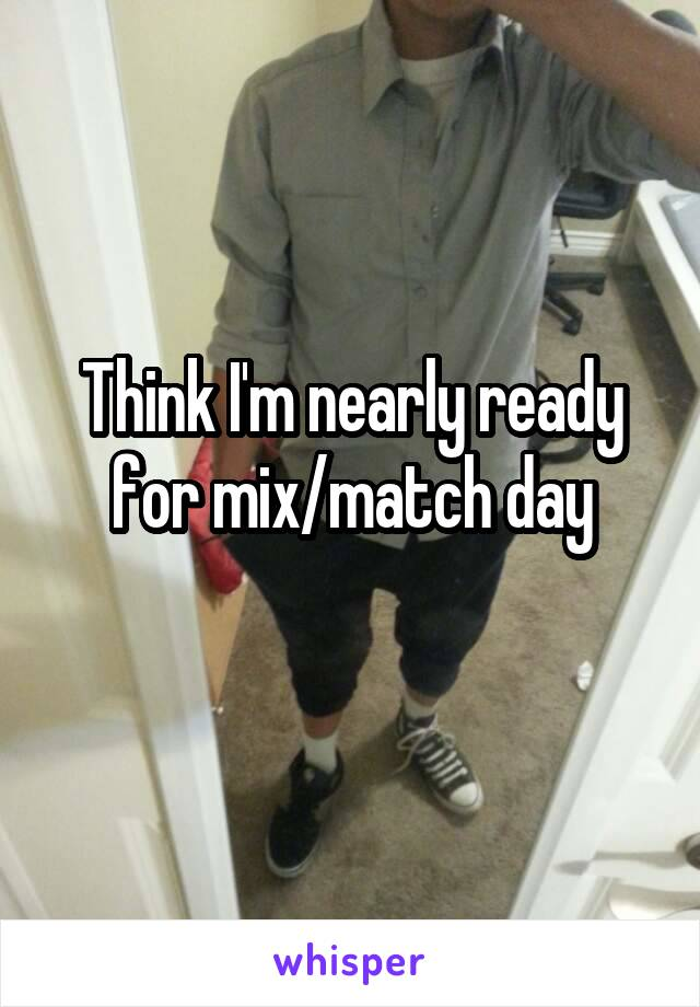 Think I'm nearly ready for mix/match day