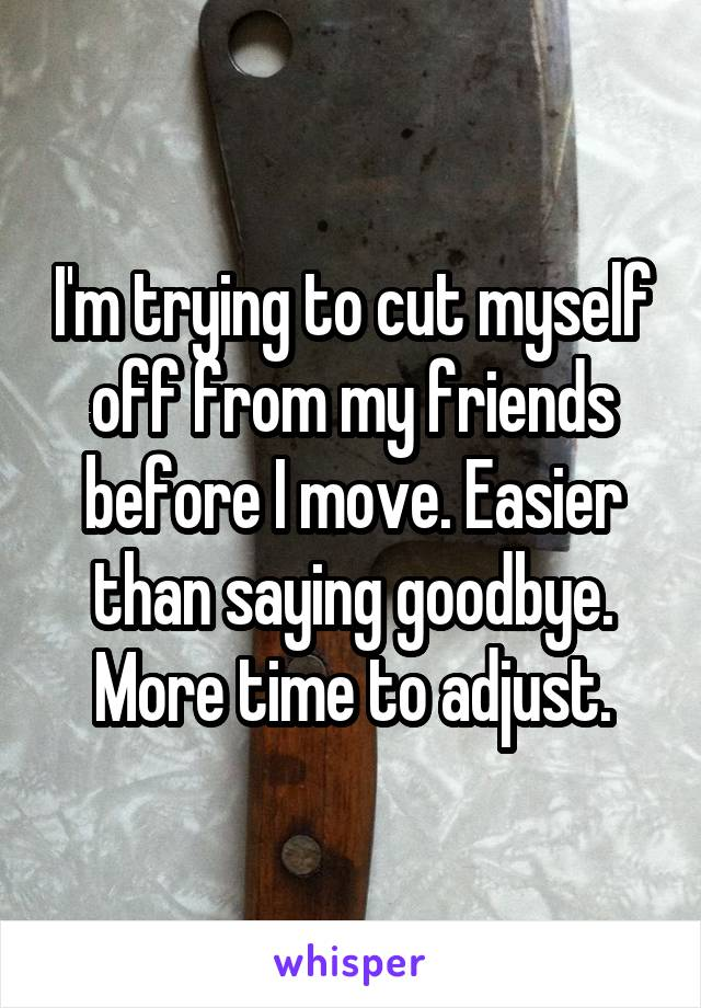 I'm trying to cut myself off from my friends before I move. Easier than saying goodbye. More time to adjust.
