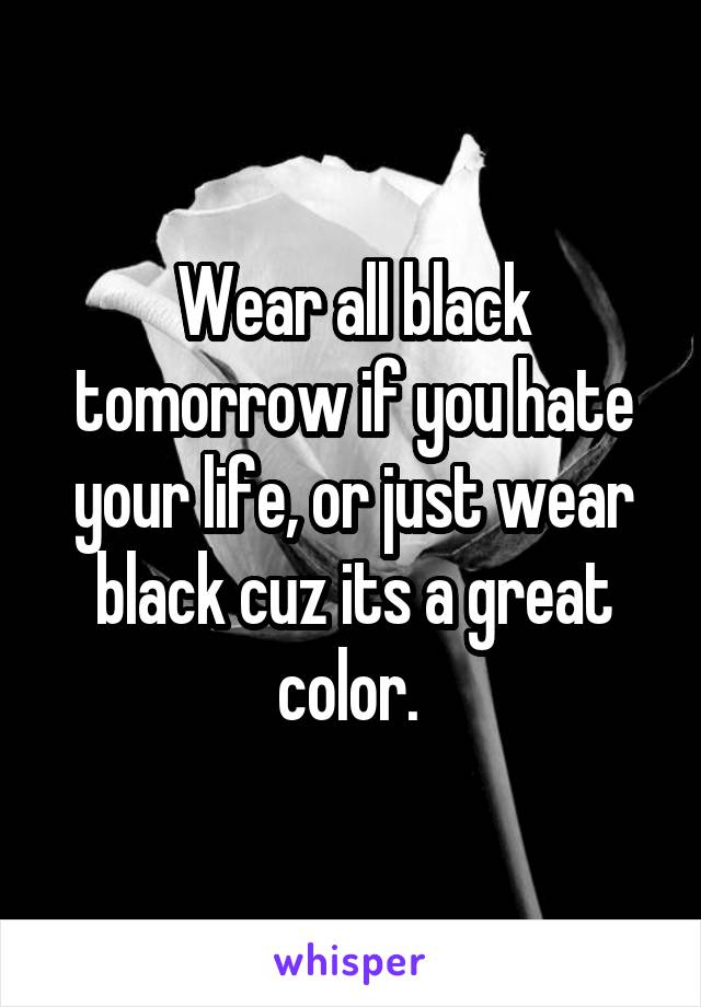 Wear all black tomorrow if you hate your life, or just wear black cuz its a great color.
