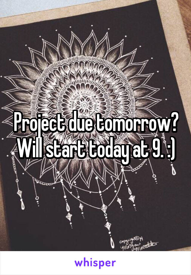Project due tomorrow? Will start today at 9. :)
