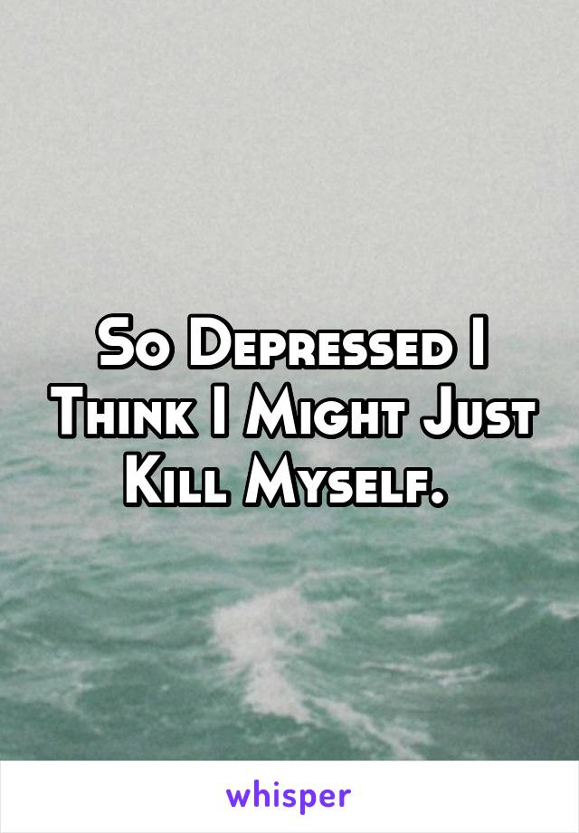 So Depressed I Think I Might Just Kill Myself.