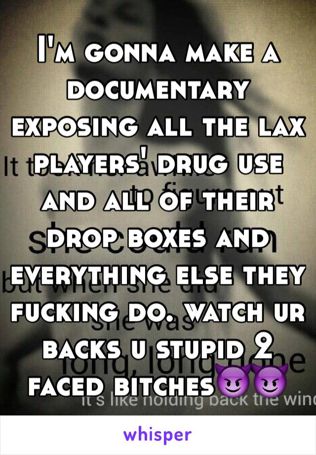 I'm gonna make a documentary exposing all the lax players' drug use and all of their drop boxes and everything else they fucking do. watch ur backs u stupid 2 faced bitches😈😈