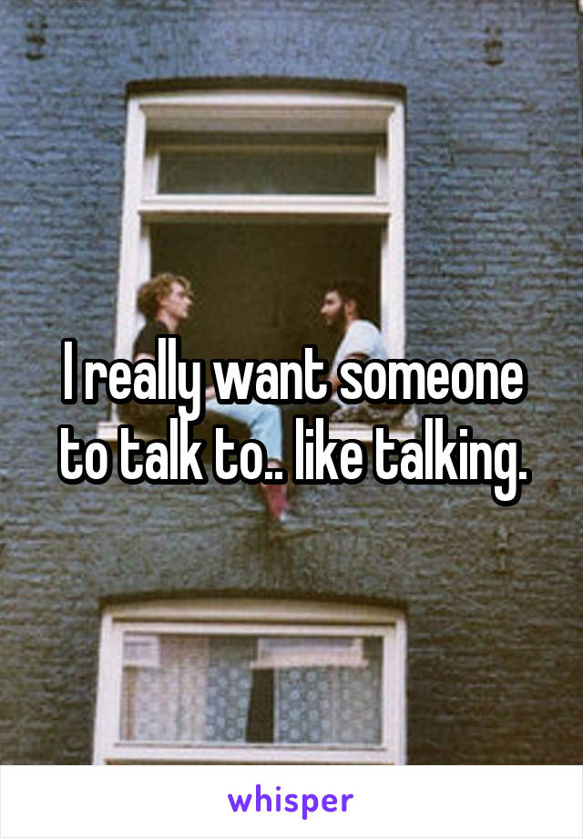 I really want someone to talk to.. like talking.