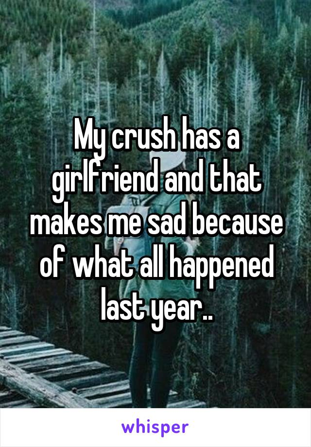 My crush has a girlfriend and that makes me sad because of what all happened last year..