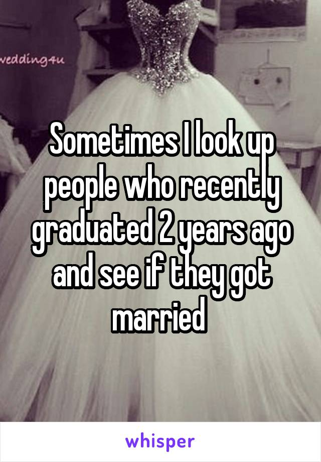 Sometimes I look up people who recently graduated 2 years ago and see if they got married