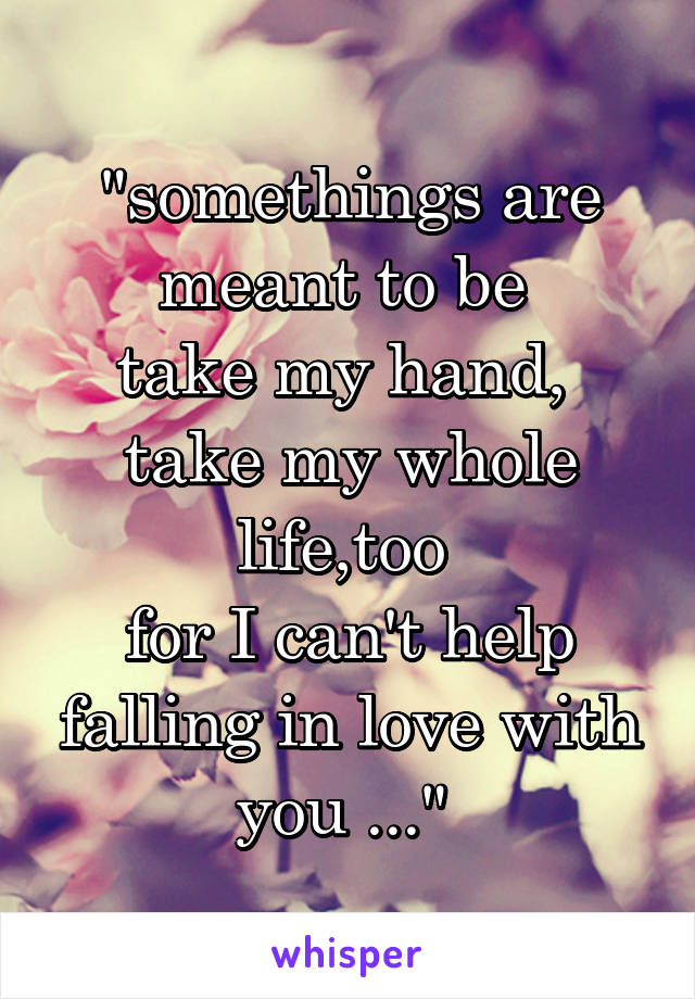 """""""somethings are meant to be  take my hand,  take my whole life,too  for I can't help falling in love with you ..."""""""