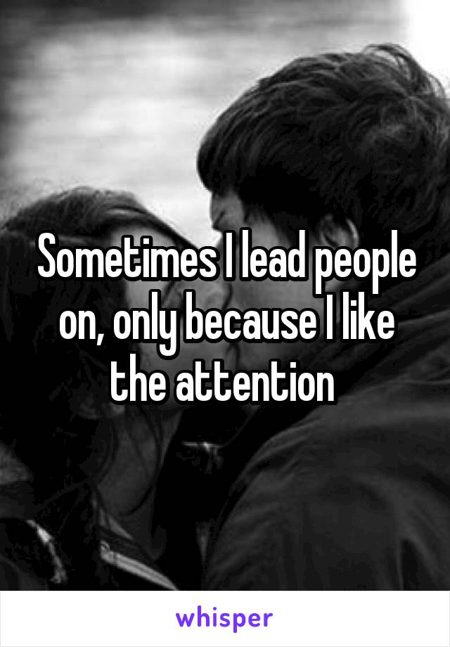 Sometimes I lead people on, only because I like the attention