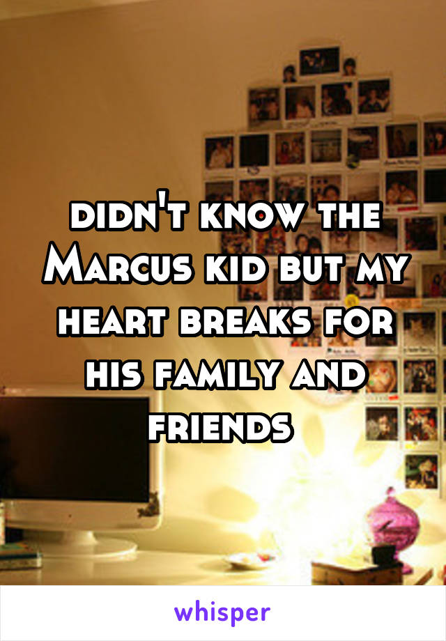 didn't know the Marcus kid but my heart breaks for his family and friends