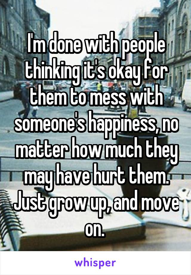 I'm done with people thinking it's okay for them to mess with someone's happiness, no matter how much they may have hurt them. Just grow up, and move on.