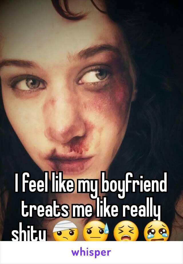 I feel like my boyfriend treats me like really shity 🤕😓😣😢