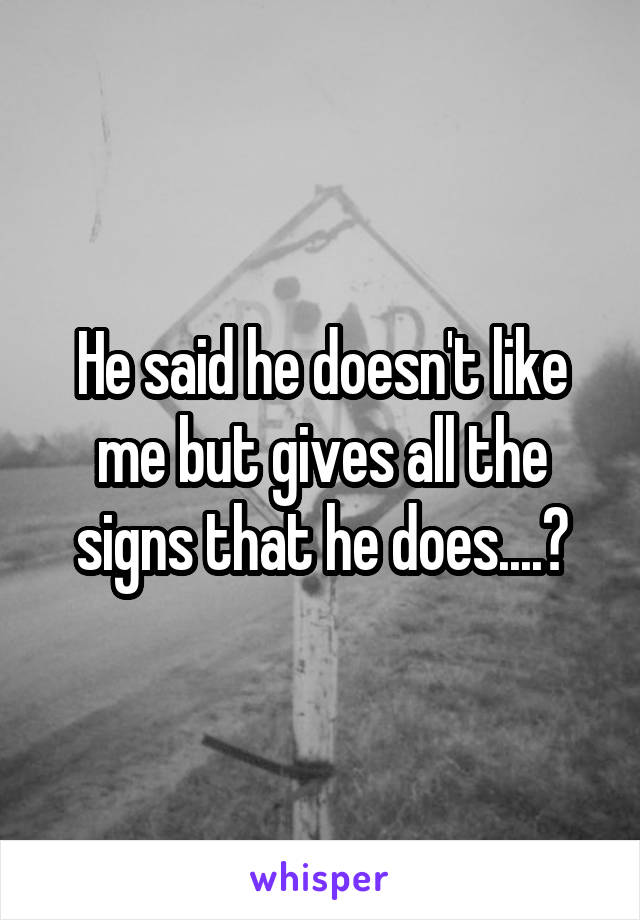 He said he doesn't like me but gives all the signs that he does....?
